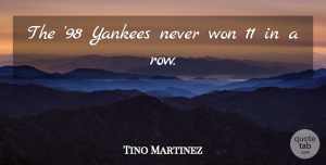 Tino Martinez Quote About Won, Yankees: The 98 Yankees Never Won...