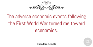 Adverse Quotes, Theodore Schultz Quote About Adverse, Following, Toward, Turned, War: The Adverse Economic Events Following...