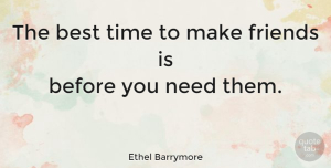 Ethel Barrymore Quote About Friendship, True Friend, Funny Best Friend: The Best Time To Make...