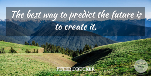 Peter Drucker Quote About Inspirational, Life, Motivational: The Best Way To Predict...