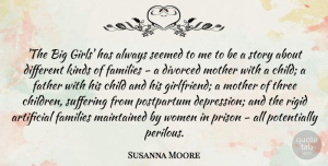 Artificial Quotes, Susanna Moore Quote About Artificial, Child, Divorced, Families, Kinds: The Big Girls Has Always...