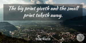 Tom Waits Quote About Money, Bigs, Print: The Big Print Giveth And...