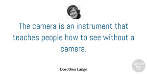 Photography Quotes, Dorothea Lange Quote About Inspirational, Photography, Creativity: The Camera Is An Instrument...