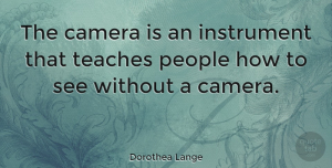 Inspirational Quotes, Dorothea Lange Quote About Inspirational, Photography, Creativity: The Camera Is An Instrument...