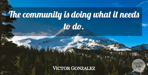 Victor Gonzalez Quote About Community, Needs: The Community Is Doing What...