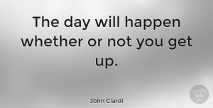 John Ciardi Quote About Get Up, Happens, Taking Action: The Day Will Happen Whether...