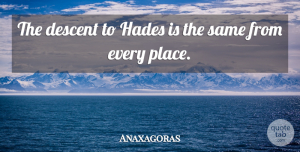 Anaxagoras Quote About Death, Suicide, Descent: The Descent To Hades Is...