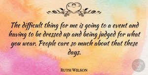 Ruth Wilson Quote About Dressed, Judged, People: The Difficult Thing For Me...