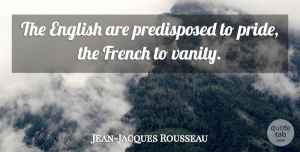 Jean-Jacques Rousseau Quote About Pride, Vanity, Nationalism: The English Are Predisposed To...