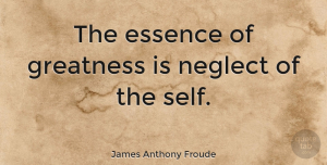 James Anthony Froude Quote About Acceptance, Greatness, Essence: The Essence Of Greatness Is...