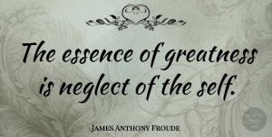 Greatness Quotes, James Anthony Froude Quote About Acceptance, Greatness, Essence: The Essence Of Greatness Is...