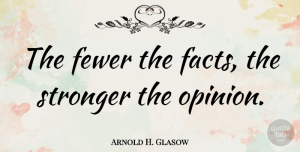 Science Quotes, Arnold H. Glasow Quote About Fewer, Science, Stronger: The Fewer The Facts The...