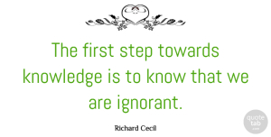 Learning Quotes, Richard Cecil Quote About Learning, Ignorant, Firsts: The First Step Towards Knowledge...