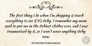 Kourtney Kardashian Quote About Clothes, Itchy, Mom, Touch, Wear: The First Thing I Do...