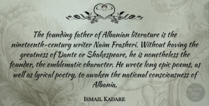 Awaken Quotes, Ismail Kadare Quote About Awaken, Consciousness, Epic, Founding, Greatness: The Founding Father Of Albanian...