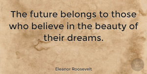 Positive Quotes, Eleanor Roosevelt Quote About Inspirational, Change, Positive: The Future Belongs To Those...