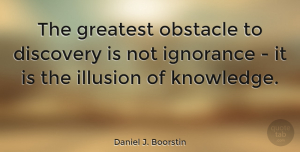 Wisdom Quotes, Daniel J. Boorstin Quote About Inspiring, Education, Wisdom: The Greatest Obstacle To Discovery...