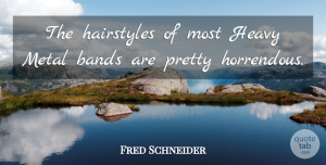 Bands Quotes, Fred Schneider Quote About Bands: The Hairstyles Of Most Heavy...