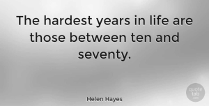 Witty Quotes, Helen Hayes Quote About Funny, Life, Witty: The Hardest Years In Life...