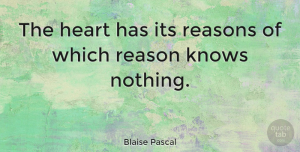 Life Quotes, Blaise Pascal Quote About Love, Inspirational, Life: The Heart Has Its Reasons...