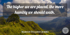 Marcus Tullius Cicero Quote About Love, Life, Family: The Higher We Are Placed...