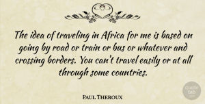 Travel Quotes, Paul Theroux Quote About Based, Bus, Crossing, Easily, Train: The Idea Of Traveling In...