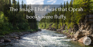 Oprah Quotes, Tawni O'Dell Quote About Oprah: The Image I Had Was...
