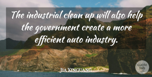 Jia Xinguang Quote About Auto, Clean, Create, Efficient, Government: The Industrial Clean Up Will...