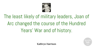 Changed Quotes, Kathryn Harrison Quote About Arc, Changed, Course, History, Hundred: The Least Likely Of Military...