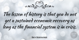 Ben Bernanke Quote About Recovery, Long, Lessons: The Lesson Of History Is...