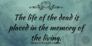 Marcus Tullius Cicero Quote About Death, Memories, Grieving: The Life Of The Dead...
