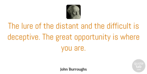 Opportunity Quotes, John Burroughs Quote About Inspirational, Humor, Opportunity: The Lure Of The Distant...