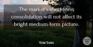 Tom Tang Quote About Affect, Bright: The Markets Short Term Consolidation...
