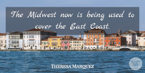 Theresa Marquez Quote About Cover, East, Midwest: The Midwest Now Is Being...