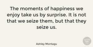 Ashley Montagu Quote About Happiness, Happy, Being Happy: The Moments Of Happiness We...