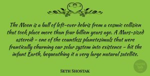 Seth Shostak Quote About Asteroid, Ball, Billion, Cosmic, Countless: The Moon Is A Ball...