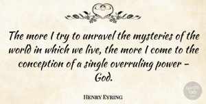 Conception Quotes, Henry Eyring Quote About Conception, God, Mysteries, Power: The More I Try To...