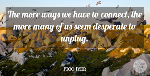 Pico Iyer Quote About Way, Desperate, Seems: The More Ways We Have...