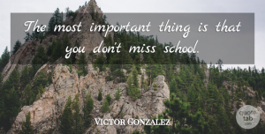 Victor Gonzalez Quote About Miss: The Most Important Thing Is...