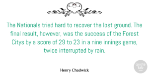 Success Quotes, Henry Chadwick Quote About English Writer, Final, Forest, Hard, Innings: The Nationals Tried Hard To...