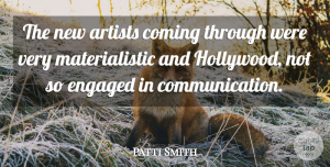 Artist Quotes, Patti Smith Quote About Communication, Artist, Engagement: The New Artists Coming Through...