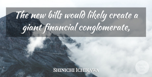 Shinichi Ichikawa Quote About Bills, Create, Financial, Giant, Likely: The New Bills Would Likely...