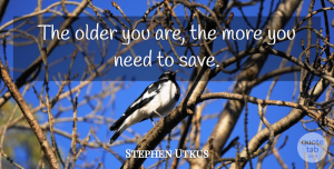 Stephen Utkus Quote About Older: The Older You Are The...