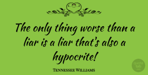 Lying Quotes, Tennessee Williams Quote About Liars, Lying, Hypocrite: The Only Thing Worse Than...