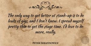 Peter Serafinowicz Quote About Get Better, Gigs, Way: The Only Way To Get...
