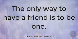 Friendship Quotes, Ralph Waldo Emerson Quote About Inspirational, Friendship, True Friend: The Only Way To Have...