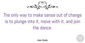 Alan Watts Quote About Motivational, Change, Moving On: The Only Way To Make...