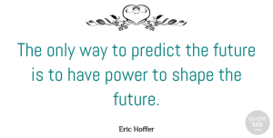 Future Quotes, Eric Hoffer Quote About Future, Power, Shapes: The Only Way To Predict...
