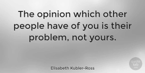 People Quotes, Elisabeth Kubler-Ross Quote About Inspiration, Acceptance, People: The Opinion Which Other People...