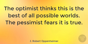 Life Quotes, J. Robert Oppenheimer Quote About Inspirational, Funny, Life: The Optimist Thinks This Is...